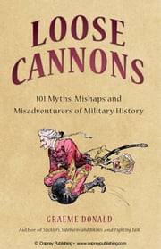 Loose Cannons - 101 Myths, Mishaps and Misadventurers of Military History ebook by Graeme Donald