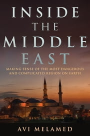 Inside the Middle East - Making Sense of the Most Dangerous and Complicated Region on Earth ebook by Avi Melamed,Lucy Aharish