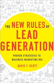 The New Rules of Lead Generation - Proven Strategies to Maximize Marketing ROI ebook by David T. Scott