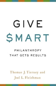 Give Smart - Philanthropy that Gets Results ebook by Thomas J. Tierney,Joel L. Fleishman