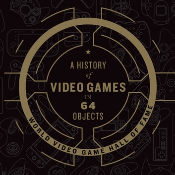 A History of Video Games in 64 Objects audiobook by World Video Game Hall of Fame