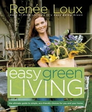 Easy Green Living - The Ultimate Guide to Simple, Eco-Friendly Choices for You and Your Home ebook by Renee Loux