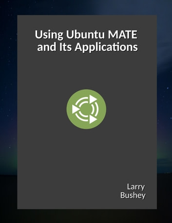 Using Ubuntu MATE and Its Applications ebook by Larry Bushey