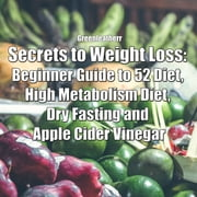 Secrets to Weight Loss: Beginner Guide to 52 Diet, High Metabolism Diet, Dry Fasting and Apple Cider Vinegar audiobook by Greenleatherr