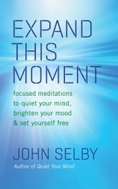 Expand This Moment - Focused Meditations to Quiet Your Mind, Brighten Your Mood, and Set Yourself Free ebook by John Selby