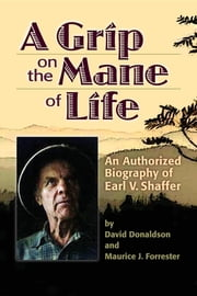A Grip on the Mane of Life - An Authorized Biography of Earl V. Shaffer ebook by David Donaldson,Maurice J. Forrester