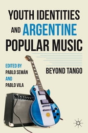 Youth Identities and Argentine Popular Music - Beyond Tango ebook by Pablo Semán,Pablo Vila