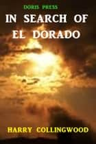In Search of El Dorado ebook by Harry Collingwood