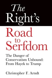 The Right's Road to Serfdom: The Danger of Conservatism Unbound - From Hayek to Trump ebook by Christopher Favrot Arndt