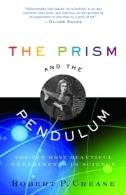 The Prism and the Pendulum - The Ten Most Beautiful Experiments in Science ebook by Robert Crease