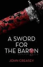 A Sword For The Baron: (Writing as Anthony Morton) ebook by John Creasey