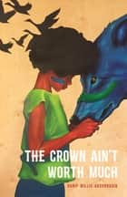 The Crown Ain't Worth Much ebook by Hanif Abdurraqib