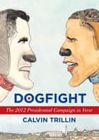 Dogfight - The 2012 Presidential Campaign in Verse ebook by Calvin Trillin