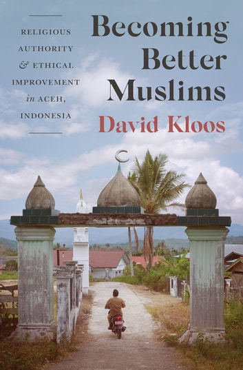 Becoming Better Muslims - Religious Authority and Ethical Improvement in Aceh, Indonesia ebook by David Kloos