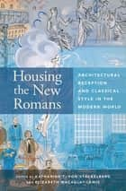 Housing the New Romans - Architectural Reception and Classical Style in the Modern World ebook by Katharine T. von Stackelberg, Elizabeth Macaulay-Lewis