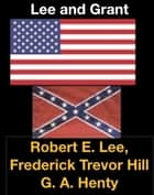 Lee and Grant ebook by Robert E. Lee, Ulysses S. Grant, Frederick Trevor Hill,...