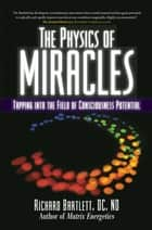 The Physics of Miracles - Tapping in to the Field of Consciousness Potential ebook by Richard Bartlett, DC, ND,...