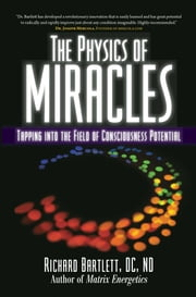 The Physics of Miracles - Tapping in to the Field of Consciousness Potential ebook by Richard Bartlett, DC, ND,Melissa Joy Jonsson
