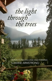 The Light Through the Trees - Reflections on Land and Farming ebook by Luanne Armstrong