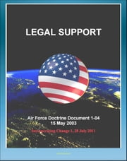 Air Force Doctrine Document 1-04, Legal Support - Rules of Engagement (ROE), Air Tasking Orders, Commander's ROE Checklist, Judge Advocate, Military Operations Other than War (MOOTW) ebook by Progressive Management