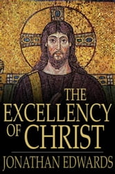 The Excellency of Christ - A Sermon ebook by Jonathan Edwards