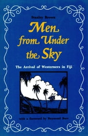 Men from Under the Sky - The Arrival of Westerners in Fiji ebook by Stanley Brown,Raymond Burr