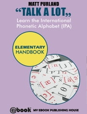 Talk A Lot - Learn the International Phonetic Alphabet (IPA) Elementary Handbook ebook by Matt Purland