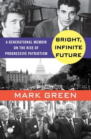 Bright, Infinite Future - A Generational Memoir on the Rise of Progressive Patriotism ebook by Mark Green