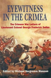 Eyewitness in the Crimea - The Crimean War Letters of Lieutenant Colonel George Frederick Dallas ebook by Michael Hargreave Mawson