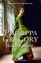 La sesta moglie ebook by Philippa Gregory