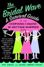 The Bridal Wave - A Survival Guide to the Everyone-I-Know-Is-Getting-Married Years ebook by Erin Torneo, Valerie Krause