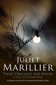 Twixt Firelight and Water: A Tale of Sevenwaters ebook by Juliet Marillier