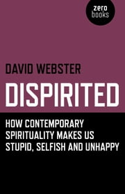 Dispirited: How Contemporary Spirituality Makes Us Stupid, Selfish and Unhappy - How Contemporary Spirituality Makes Us Stupid, Selfish and Unhappy ebook by David Webster