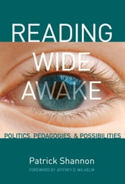 Reading Wide Awake - Politics, Pedagogies, and Possibilities ebook by Patrick Shannon