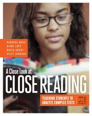 A Close Look at Close Reading: Teaching Students to Analyze Complex Texts, Grades 6-12 ebook by Moss, Barbara