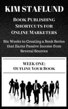 WEEK ONE: OUTLINE YOUR BOOK | Six Weeks to Creating a Book Series that Earns Passive Income from Several Sources ebook by Kim Staflund