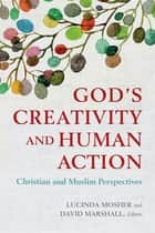God's Creativity and Human Action - Christian and Muslim Perspectives ebook by Lucinda Mosher, David Marshall