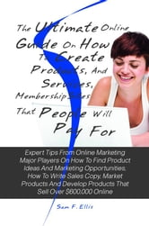 The Ultimate Online Guide On How To Create Products, Services, And Membership Sites That People Will Pay For - Expert Tips From Online Marketing Major Players On How To Find Product Ideas And Marketing Opportunities, How To Write Sales Copy, Market Products And Develop Products That Sell Over $600,000 Online ebook by Sam F. Ellis