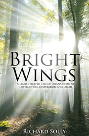 Bright Wings: A Light-Hearted Tale of Disappointment, Destruction, Desperation and Death ebook by Richard Solly