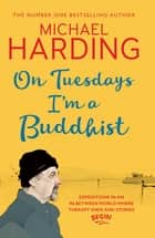 On Tuesdays I'm a Buddhist - Expeditions in an in-between world where therapy ends and stories begin ebook by Michael Harding