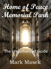 Home of Peace Memorial Park: The Unauthorized Guide ebook by Mark Masek