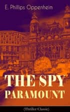 The Spy Paramount (Thriller Classic) ebook by E. Phillips Oppenheim