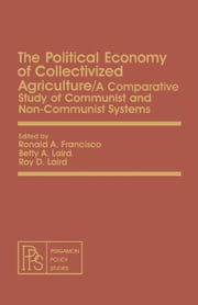 The Political Economy of Collectivized Agriculture: A Comparative Study of Communist and Non-Communist Systems ebook by Francisco, Ronald A.
