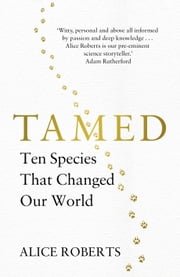 Tamed - Ten Species that Changed our World ebook by Dr Alice Roberts
