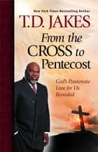 From the Cross to Pentecost - God's Passionate Love for Us Revealed ebook by T.D. Jakes