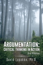 Argumentation: Critical Thinking in Action - 3rd Edition ebook by David Lapakko, Ph.D.