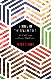 Ethics in the Real World - 82 Brief Essays on Things That Matter ebook by Peter Singer