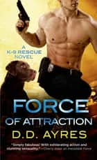 Force of Attraction - A K-9 Rescue Novel ebook by D. D. Ayres