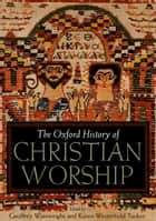 The Oxford History of Christian Worship ebook by Geoffrey Wainwright, Karen B. Westerfield Tucker