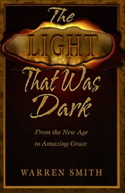 The Light That Was Dark: From the New Age to Amazing Grace ebook by Warren B. Smith